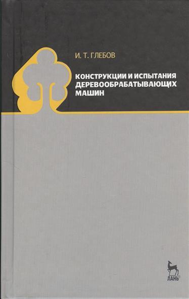 Глебов И. Конструкции и испытания деревообрабатывающих машин: учебное пособие