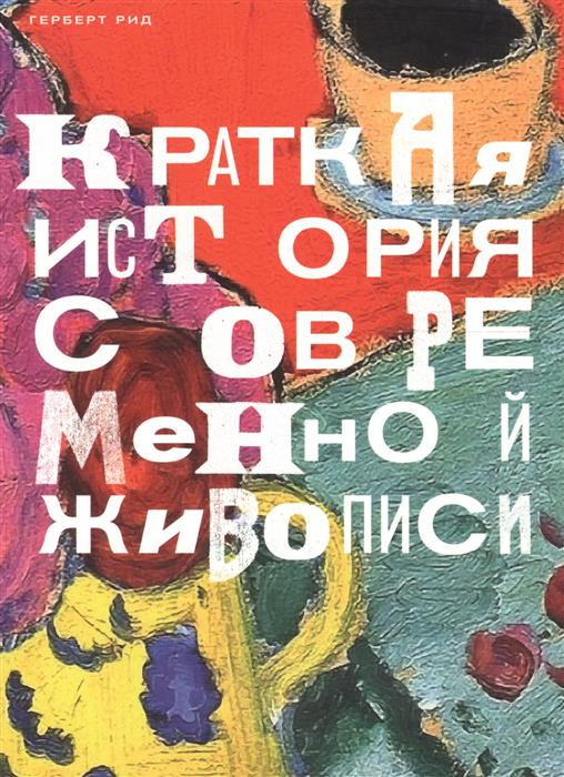 Рид Г. Краткая история современной живописи стоун норман краткая история турции