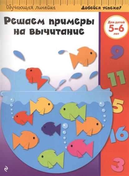 Жилинская А. (ред.) Решаем примеры на вычитание. Для детей 5-6 лет вычитание для детей 5 6 лет
