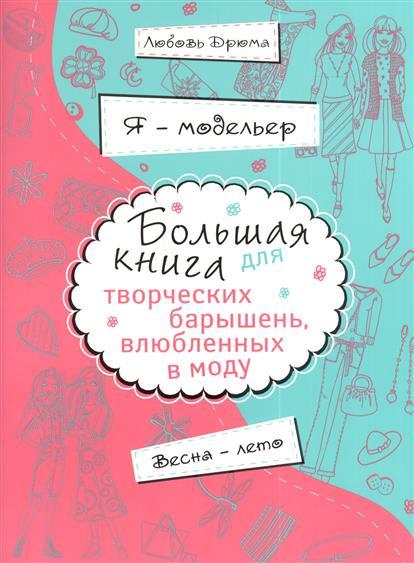 Дрюма Л. Я - модельер. Большая книга для творческих барышень, влюбленных в моду. Весна - лето egga весна лето 2017
