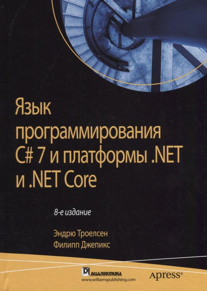Троелсен Э., Джепикс Ф. Язык программирования C# 7 и платформы .NET и .NET Core андерс хейлсберг язык программирования c классика computers science