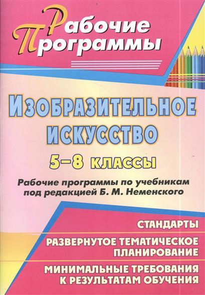 Изобразительное искусство 5-8 классы. Рабочие программы по учебникам под редакцией Б.М. Неменского