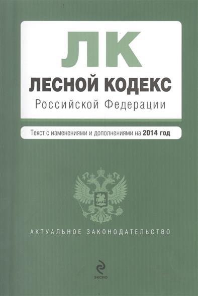 Лесной кодекс Российской Федерации. Текст с изменениями и дополнениями на 2014 год