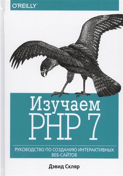 Скляр Д. Изучаем PHP 7. Руководство по созданию интерактивных веб-сайтов изучаем php 7 руководство по созданию интерактивных веб сайтов