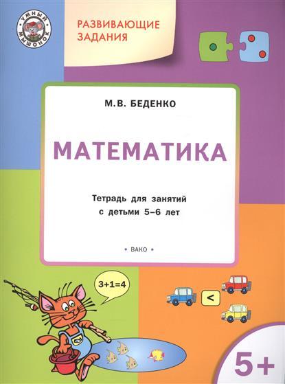 Беденко М. Развивающие задания. Математика. Тетрадь для занятий с детьми 5-6 лет цены онлайн