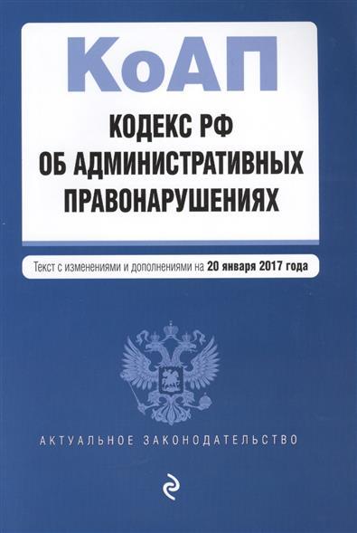 Кодекс Российской Федерации об административных правонарушениях. Текст с изменениями и дополнениями на 20 января 2017 года