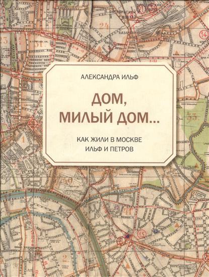 Ильф А. Дом, милый дом... Как жили в Москве Ильф и Петров