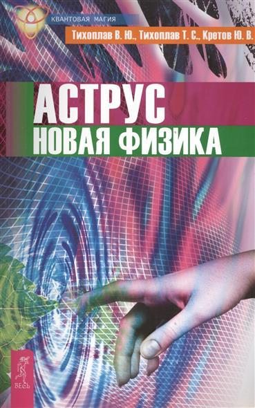 Тихоплав В., Тихоплав Т., Кретов Ю. Аструс. Новая физика