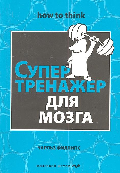 Филлипс Ч. Супертренажер для мозга ISBN: 9785699584055 филлипс ч мегамозг