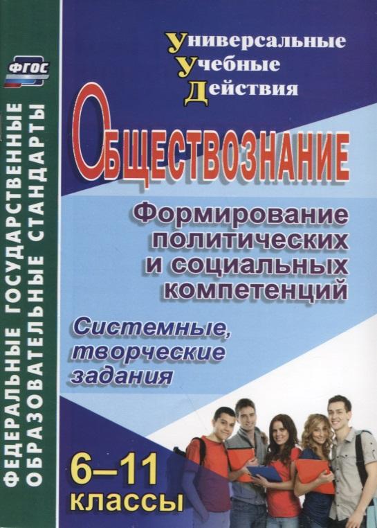 Обществознание. 6-11 классы. Формирование политических и социальных компетенций. Системные, творческие задания