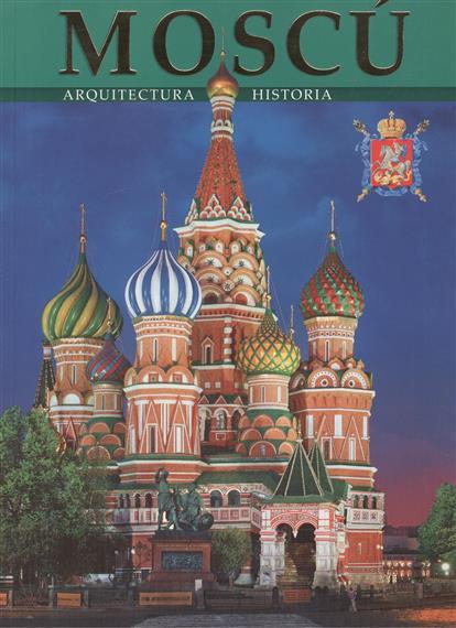 Moscu`. Arquitectura. Historia. Москва. Альбом (на испанском языке)