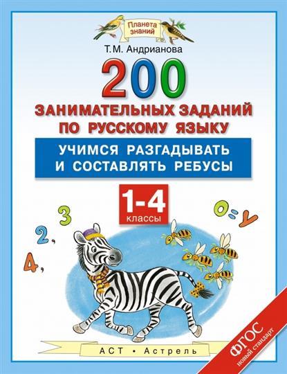 Андрианова Т. 200 занимательных заданий по русскому языку: Учимся разгадывать и составлять ребусы. 1-4 классы