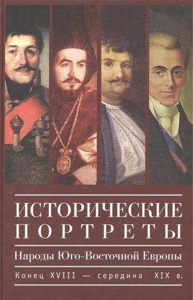 Исторические портреты. Народы Юго-Восточной Европы. Конец XVIII - середина XIX в.