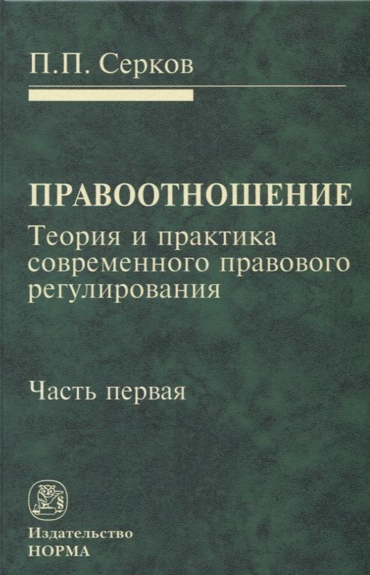 Серков П. Правоотношение. Теория и практика современного правового регулирования. Часть первая