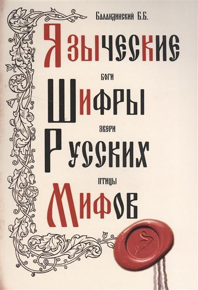 Баландинский Б. Языческие шифры русских мифов. Боги, звери, птицы…