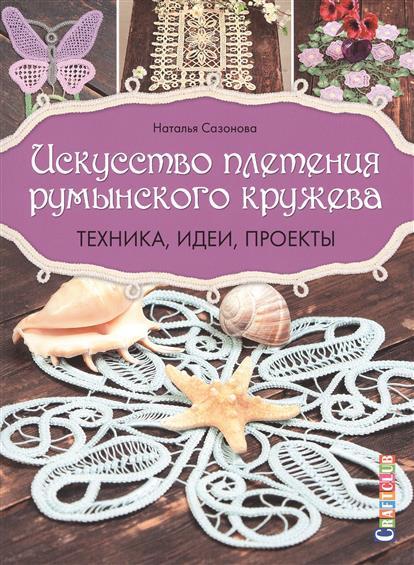 Сазонова Н. Искусство плетения румынского кружева. Техника, идеи, проекты