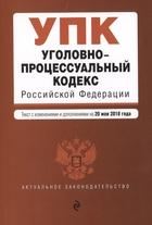 Уголовно-процессуальный кодекс Российской Федерации. Текст с изменениями и дополнениями на 20 мая 2018 года
