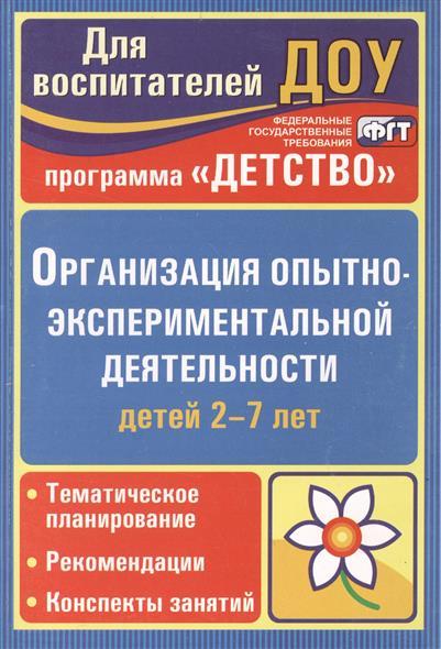Организация опытно-эксперементальной деятельности детей 2-7 лет. Тематическое планирование, рекомендации, конспекты занятий. Издание 2-е