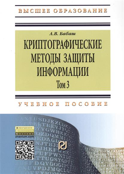 Криптографические методы защиты информации. Том 3. Учебно-методическое пособие. Второе издание