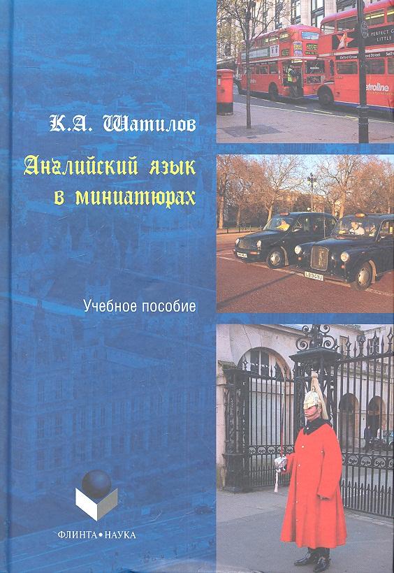Шатилов К. Английский язык в миниатюрах. Учебное пособие