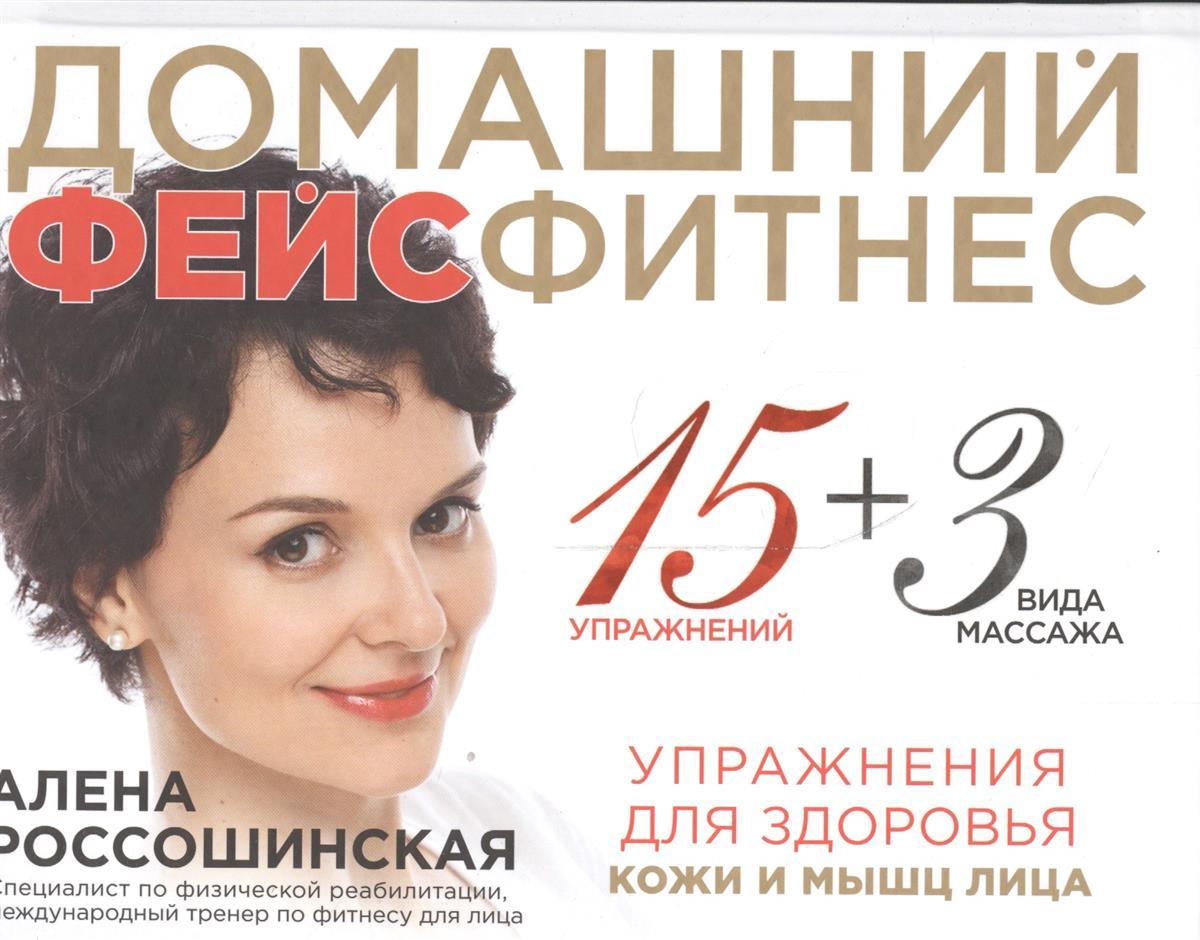 Россошинская А. Домашний фейсфитнес: упражнения для здоровья кожи и мышц лица