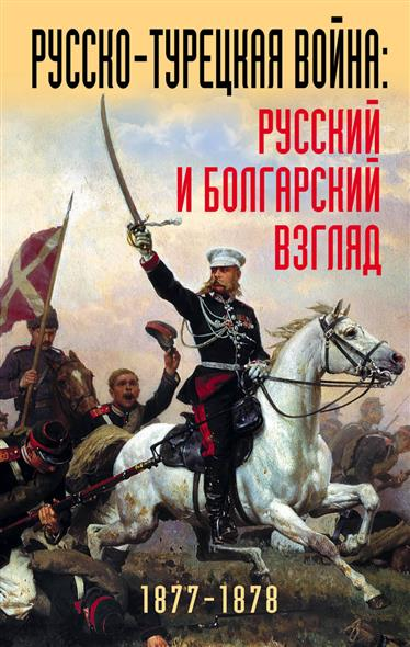 Михнева Р., Гагкуев Р.Г. Русско-турецкая война: Русский и болгарский взгляд 1877-1878 ISBN: 9785995509271
