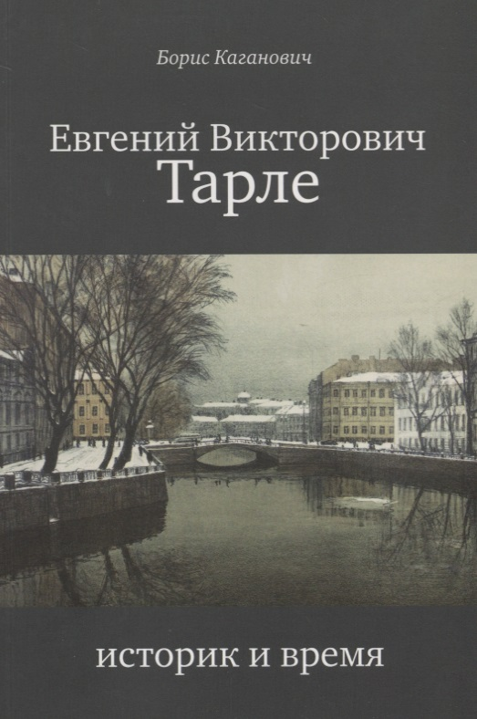 Каганович Б. Евгений Викторович Тарле. Историк и время