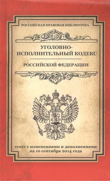 Уголовно-исполнительный кодекс Российской Федерации. Текст с изменениями и дополнениями на 10 сентября 2014 года