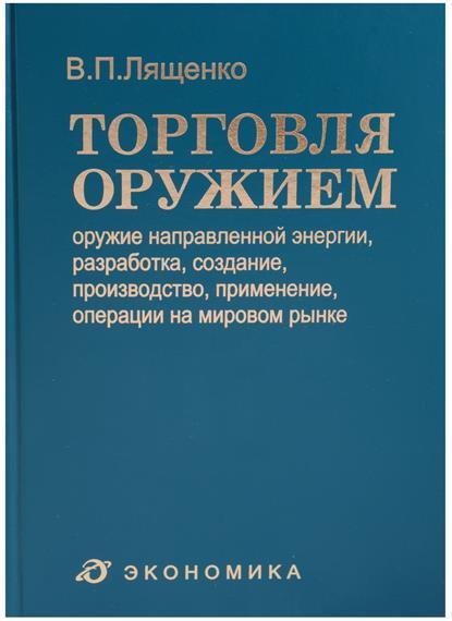 Лященко В. Торговля оружием: оружие направленной энергии, разработка, создание, производство, применение, операции на мировом рынке