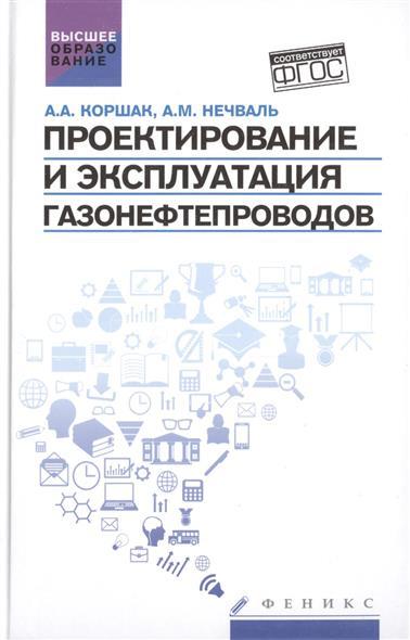 Коршак А., Нечваль А. Проектирование и эксплуатация газонефтепроводов. Учебник