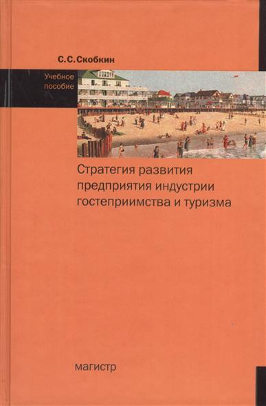 Скобкин С.: Стратегия развития предприятия индустрии гостеприимства и туризма. Учебное пособие