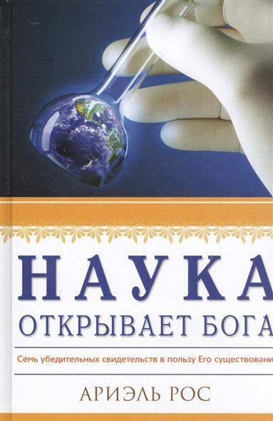 Рос А. Наука открывает Бога. Семь убедительных свидетельств в пользу Его существования почему наука не отрицает существование бога