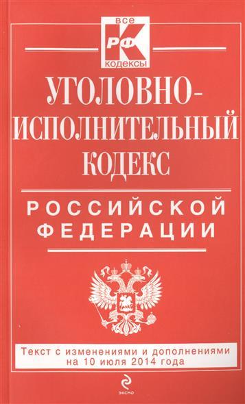 Уголовно-исполнительный кодекс Российской Федерации. Текст с изменинеями и дополнениями на 10 июля 2014 года