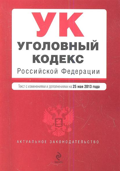 Уголовный кодекс Российской Федерации. Текст с изменениями и дополнениями на 25 мая 2013 года