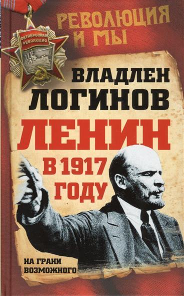 Логинов В. Ленин в 1917 году. На грани возможного на грани возможного наука выживания