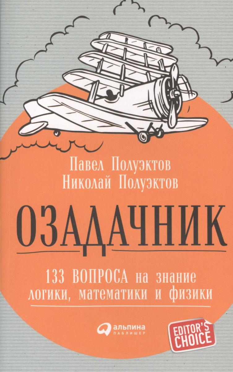 Полуэктов П., Полуэктов Н. Озадачник. 133 вопроса на знание логики, математики и физики