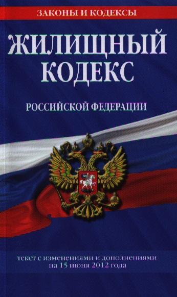 Жилищный кодекс Российской Федерации. Текст с изменениями и дополнениями на 15 июня 2012 года