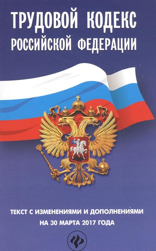Трудовой кодекс Российской Федерации. Текст с изменениями и дополнениями на 30 марта 2017 года