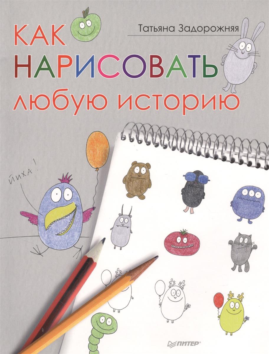 Задорожняя Т. Как нарисовать любую историю ISBN: 9785496005777 задорожняя т рисуем историю добрый лось и другие персонажи
