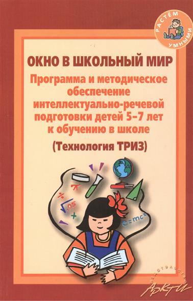 Окно в школьный мир. Программа и методическое обеспечение интеллектуально-речевой подготовки детей 5-7 лет к обучению в школе (Технология ТРИЗ)