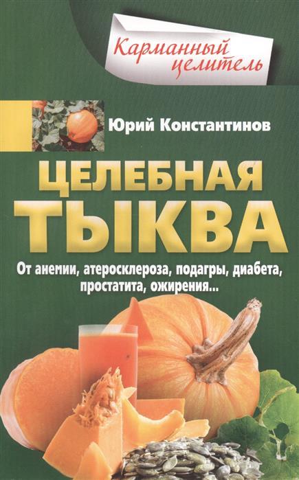Константинов Ю. Целебная тыква. От анемии, атеросклероза, подагры, диабета, простатита, ожирения…
