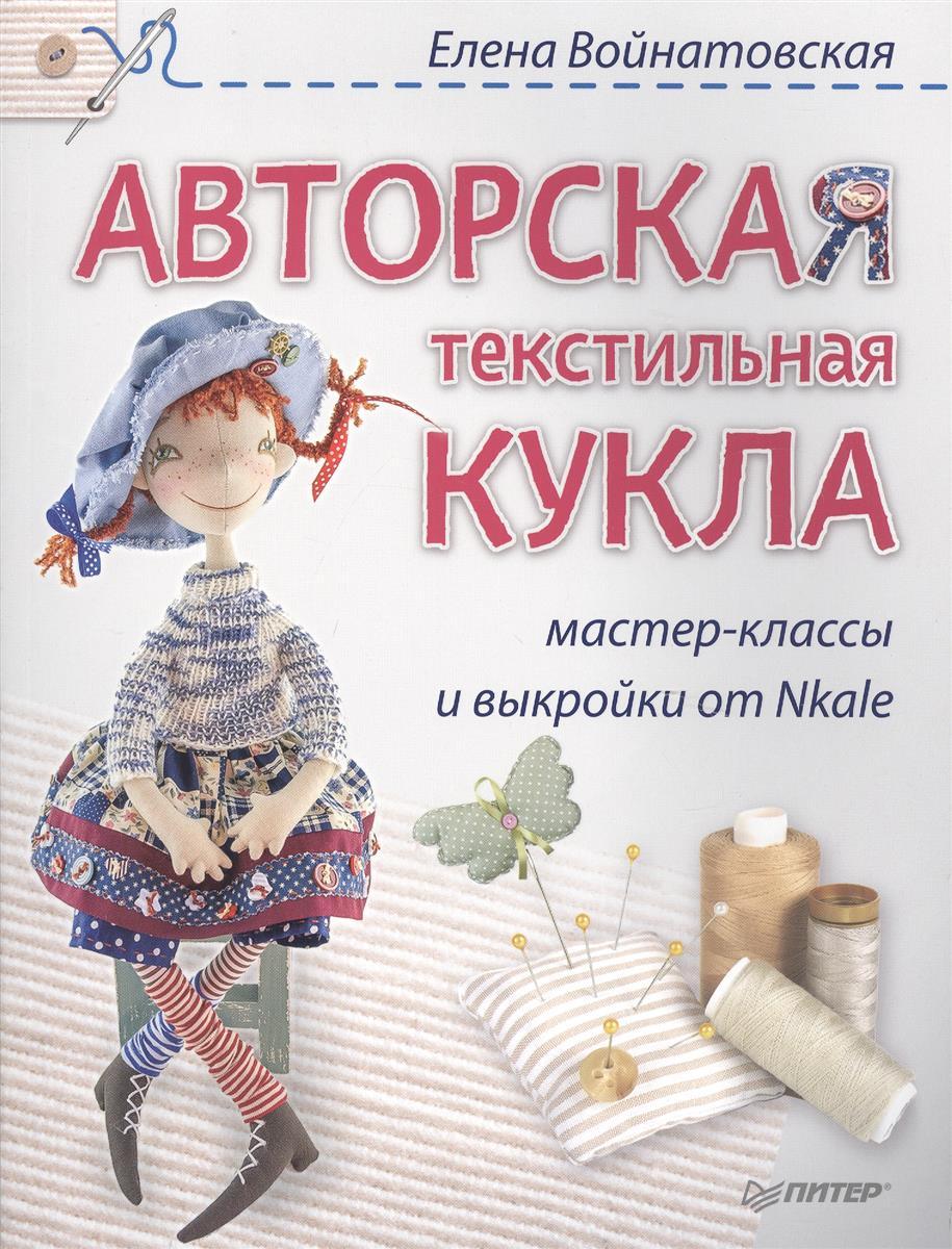 Войнатовская Е. Авторская текстильная кукла. Мастер-классы и выкройки от Nkale питер комплект из 3 книг мастер классы от nkale