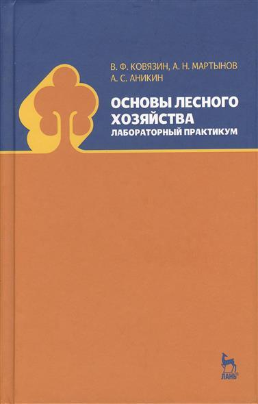 Ковязин В., Мартынов А., Аникин А. Основы лесного хозяйства. Лабораторный практикум тихонов а ковязин в лесоводство