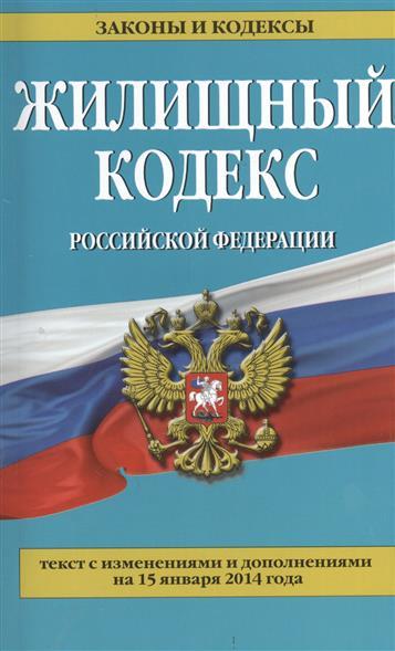 Жилищный кодекс Российской Федерации. Текст с изменениями и дополнениями на 15 января 2014 года
