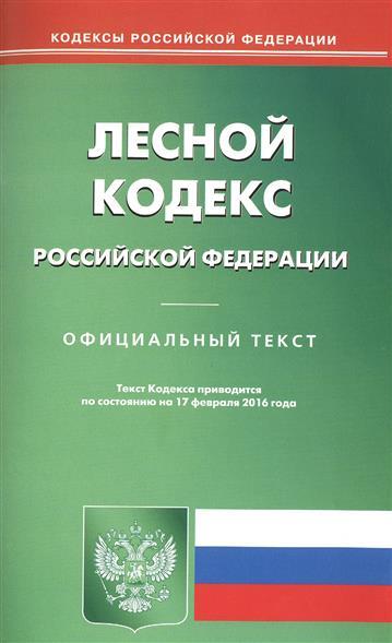 Лесной кодекс Российской Федерации. На 17 февраля 2016 г.