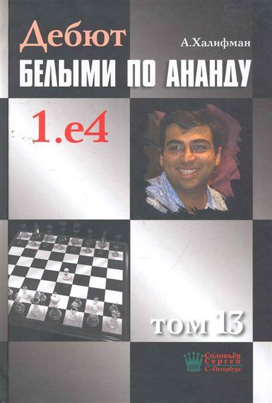 Халифман А. Дебют белыми по Ананду 1.е4 т.13 халифман а в дебют белыми по ананду 1 e4 том 10