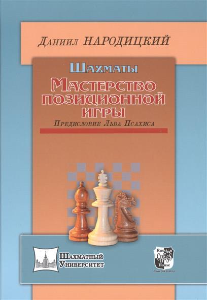 Народицкий Д. Шахматы. Мастерство позиционной игры шахматы уроки лучшей игры