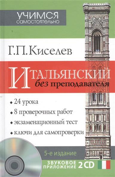 Киселев Г. Итальянский без преподавателя. 5-е издание, исправленное и дополненное (+2 CD)