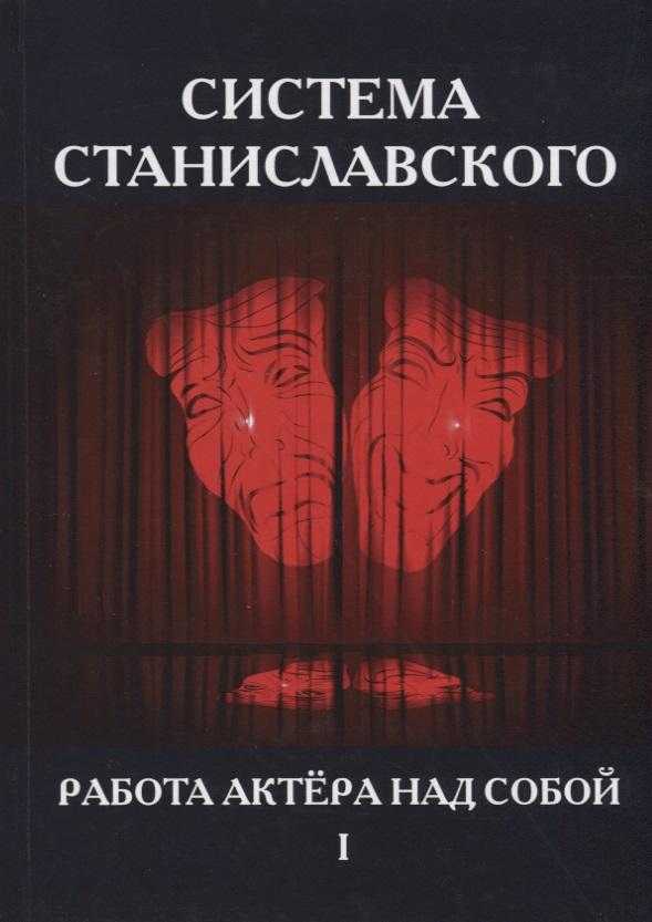 Станиславский К. Система Станиславского. Работа актера над собой. В 2 частях. Часть 1 азбука работа актера над собой