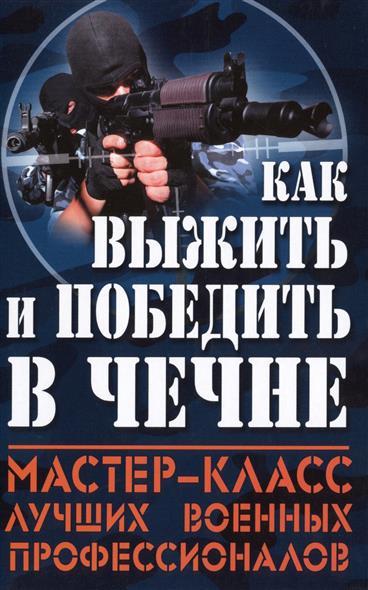 Как выжить и победить в Чечне. Мастер-класс лучших военных профессионалов